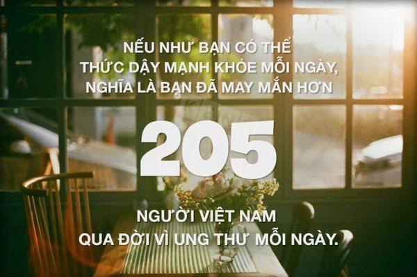 Nếu như bạn có thể thức dậy mạnh khỏe mỗi ngày, nghĩa là bạn đã may mắn hơn 205 người Việt Nam qua đời vì ung thư mỗi ngày.