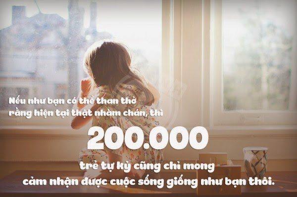 Nếu như bạn có thể than thở rằng hiện tại thật nhàm chán, thì 200.000 trẻ tự kỷ cũng chỉ mong cảm nhận được cuộc sống giống như bạn thôi.